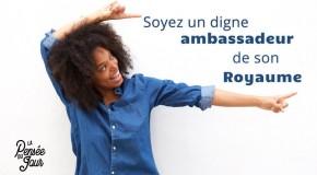 Soyez un digne ambassadeur de son Royaume
